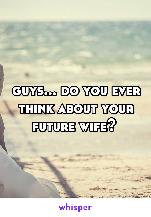 guys... do you ever think about your future wife?