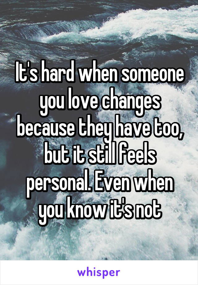 It's hard when someone you love changes because they have too, but it still feels personal. Even when you know it's not