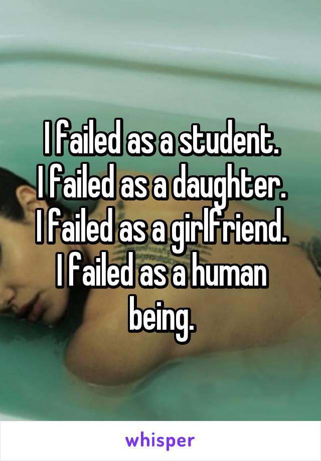 I failed as a student. I failed as a daughter. I failed as a girlfriend. I failed as a human being.