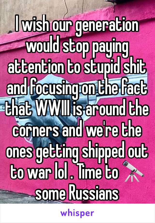 I wish our generation would stop paying attention to stupid shit and focusing on the fact that WWIII is around the corners and we're the ones getting shipped out  to war lol . Time to 🔭 some Russians