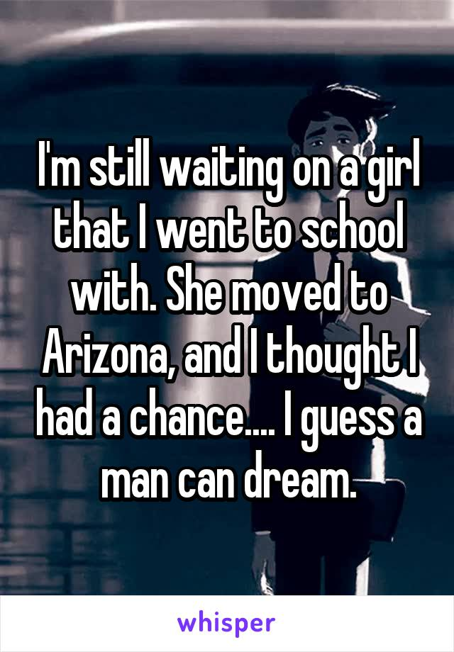 I'm still waiting on a girl that I went to school with. She moved to Arizona, and I thought I had a chance.... I guess a man can dream.