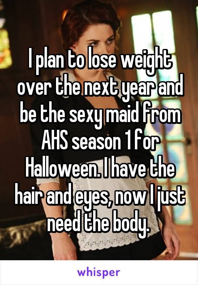 I plan to lose weight over the next year and be the sexy maid from AHS season 1 for Halloween. I have the hair and eyes, now I just need the body.