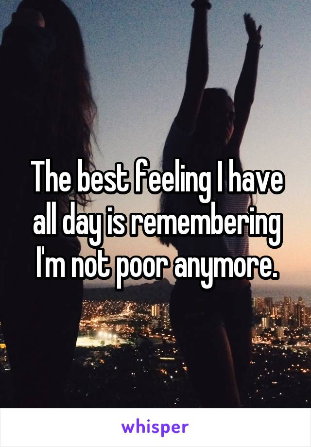 The best feeling I have all day is remembering I'm not poor anymore.