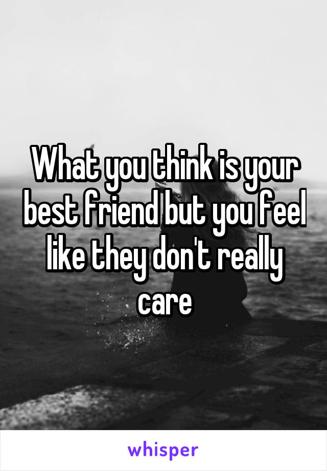 What you think is your best friend but you feel like they don't really care