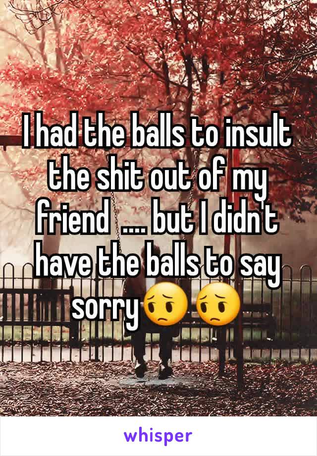 I had the balls to insult the shit out of my friend  .... but I didn't have the balls to say sorry😔😔