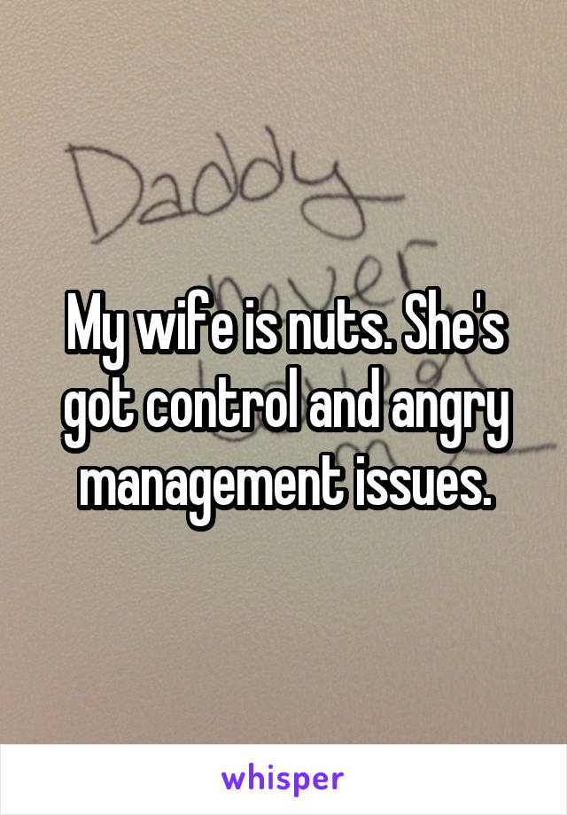 My wife is nuts. She's got control and angry management issues.