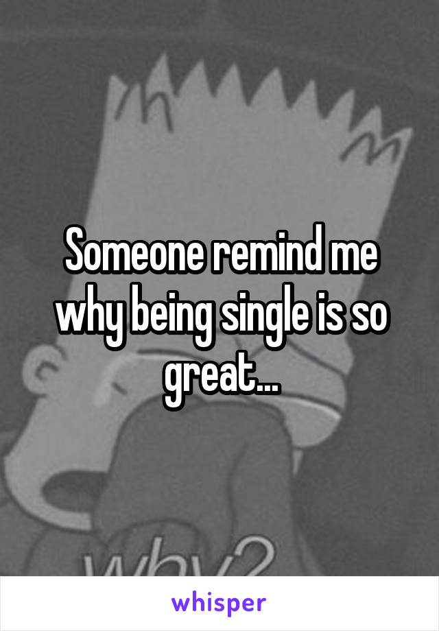 Someone remind me why being single is so great...