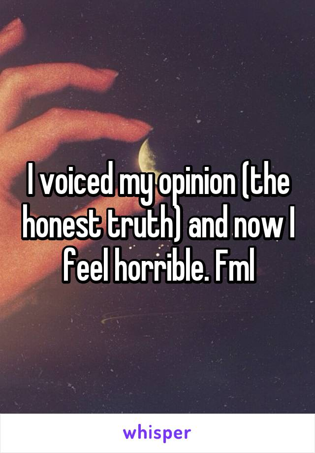 I voiced my opinion (the honest truth) and now I feel horrible. Fml