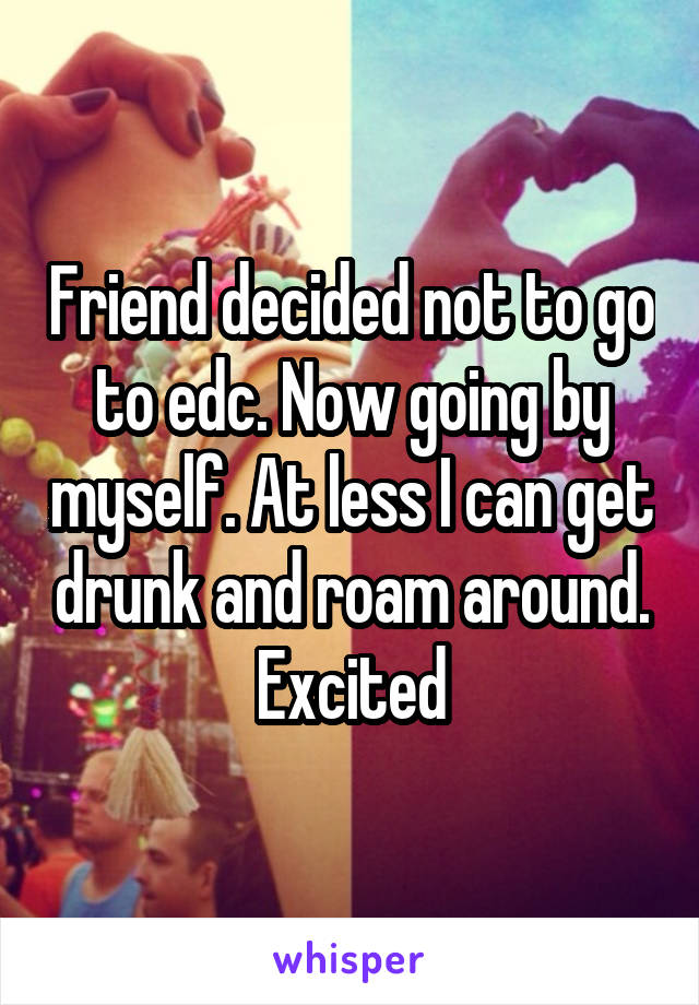 Friend decided not to go to edc. Now going by myself. At less I can get drunk and roam around. Excited