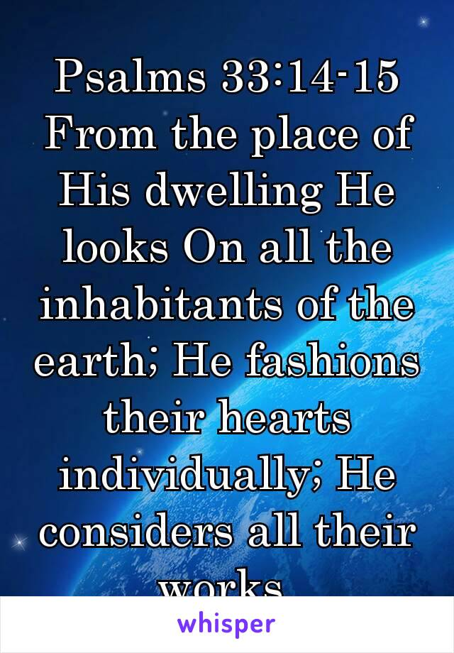 Psalms 33:14-15 From the place of His dwelling He looks On all the inhabitants of the earth; He fashions their hearts individually; He considers all their works.
