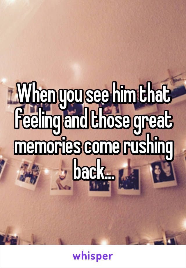 When you see him that feeling and those great memories come rushing back...