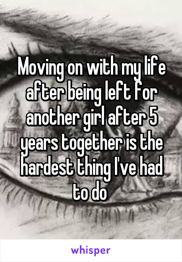 Moving on with my life after being left for another girl after 5 years together is the hardest thing I've had to do