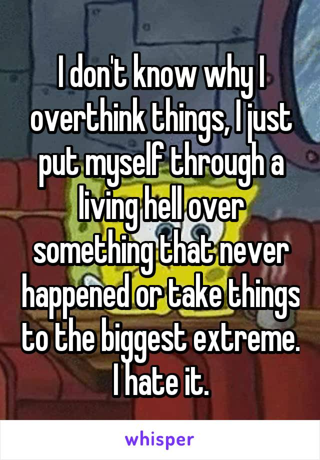 I don't know why I overthink things, I just put myself through a living hell over something that never happened or take things to the biggest extreme. I hate it.