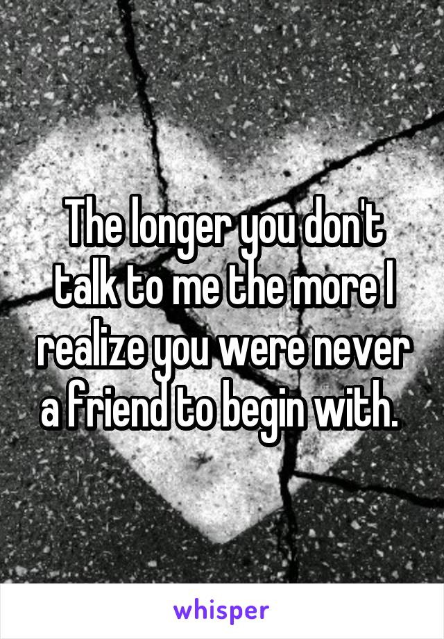 The longer you don't talk to me the more I realize you were never a friend to begin with.