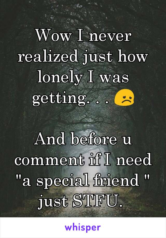 "Wow I never realized just how lonely I was getting. . . 😞  And before u comment if I need ""a special friend "" just STFU."