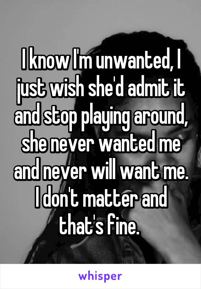 I know I'm unwanted, I just wish she'd admit it and stop playing around, she never wanted me and never will want me. I don't matter and that's fine.