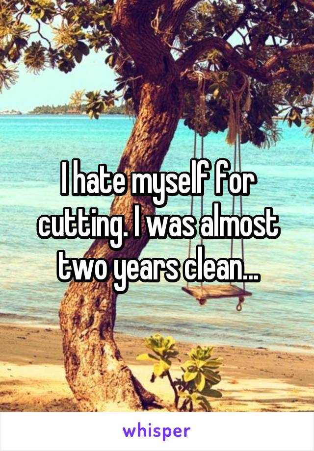 I hate myself for cutting. I was almost two years clean...