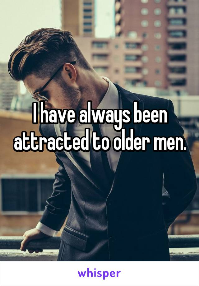 I have always been attracted to older men.