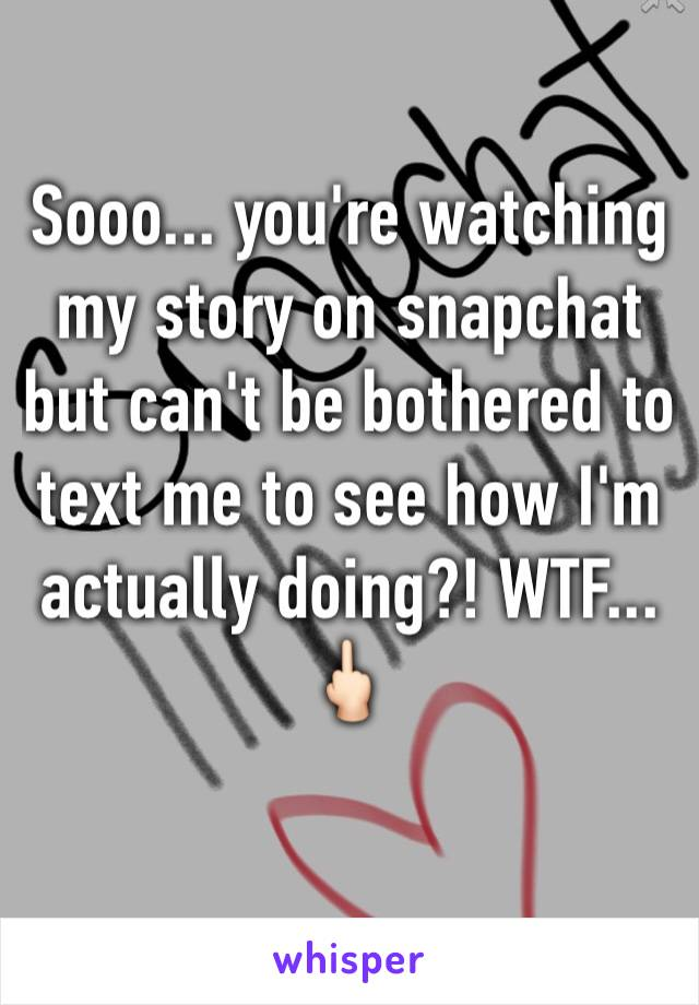 Sooo... you're watching my story on snapchat but can't be bothered to text me to see how I'm actually doing?! WTF...  🖕🏻