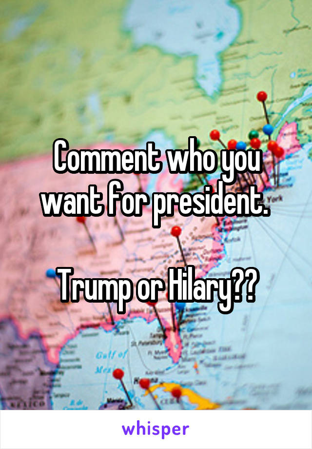 Comment who you want for president.   Trump or Hilary??