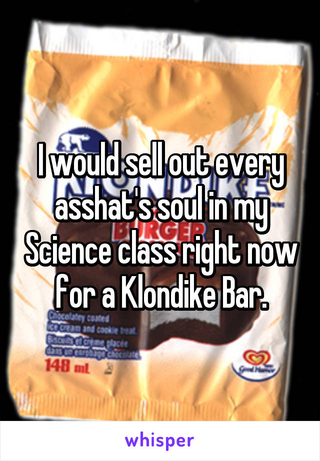 I would sell out every asshat's soul in my Science class right now for a Klondike Bar.