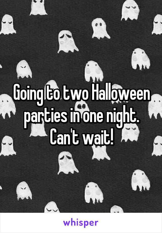 Going to two Halloween parties in one night. Can't wait!
