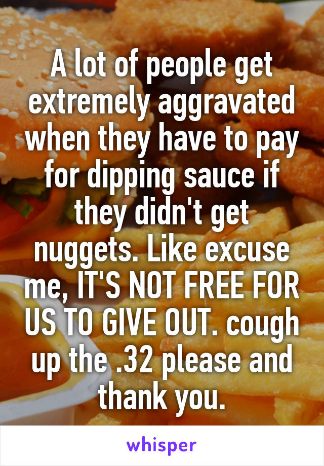 A lot of people get extremely aggravated when they have to pay for dipping sauce if they didn't get nuggets. Like excuse me, IT'S NOT FREE FOR US TO GIVE OUT. cough up the .32 please and thank you.