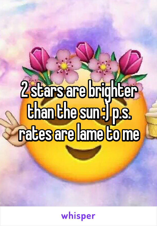 2 stars are brighter than the sun :) p.s. rates are lame to me