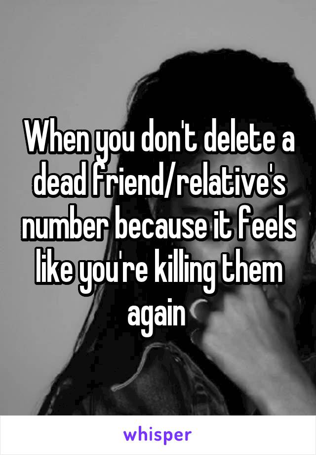 When you don't delete a dead friend/relative's number because it feels like you're killing them again
