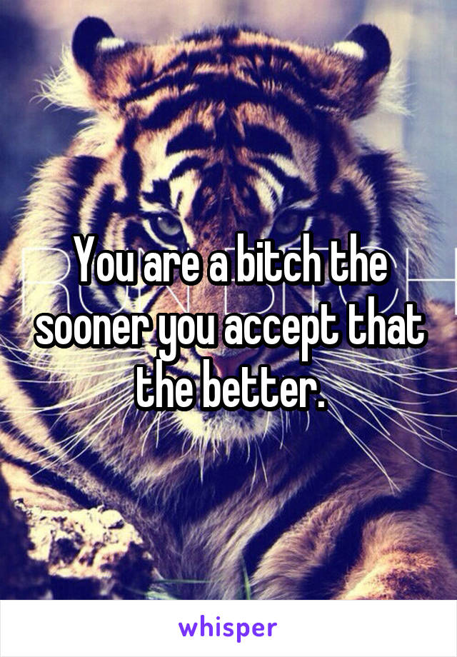 You are a bitch the sooner you accept that the better.