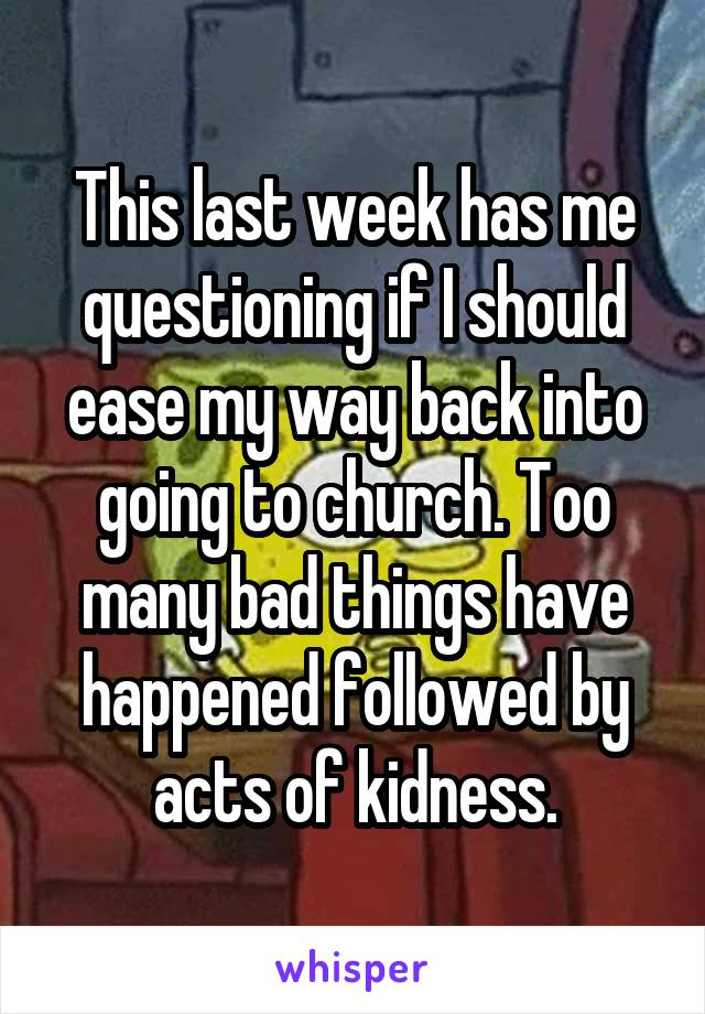 This last week has me questioning if I should ease my way back into going to church. Too many bad things have happened followed by acts of kidness.