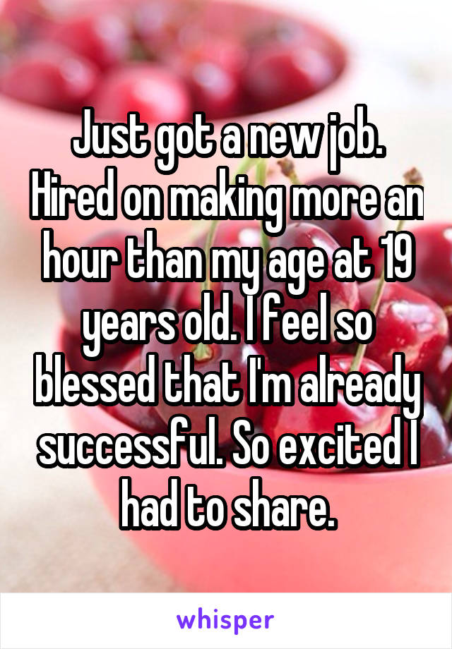 Just got a new job. Hired on making more an hour than my age at 19 years old. I feel so blessed that I'm already successful. So excited I had to share.
