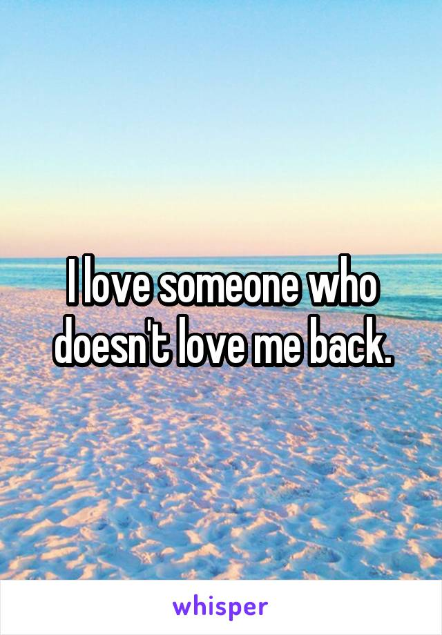 I love someone who doesn't love me back.