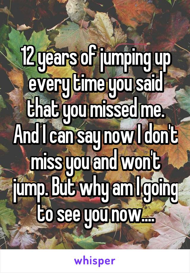 12 years of jumping up every time you said that you missed me. And I can say now I don't miss you and won't jump. But why am I going to see you now....