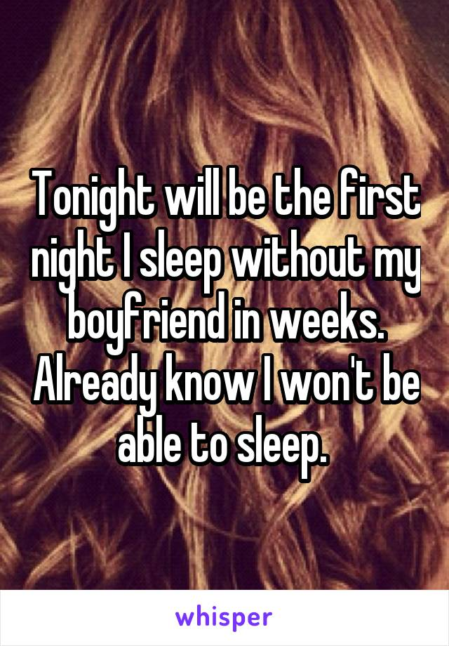 Tonight will be the first night I sleep without my boyfriend in weeks. Already know I won't be able to sleep.