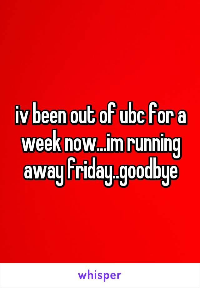 iv been out of ubc for a week now...im running away friday..goodbye