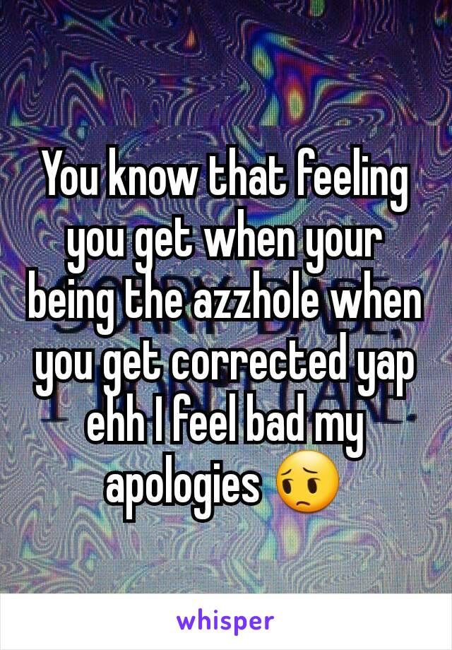 You know that feeling you get when your being the azzhole when you get corrected yap ehh I feel bad my apologies 😔