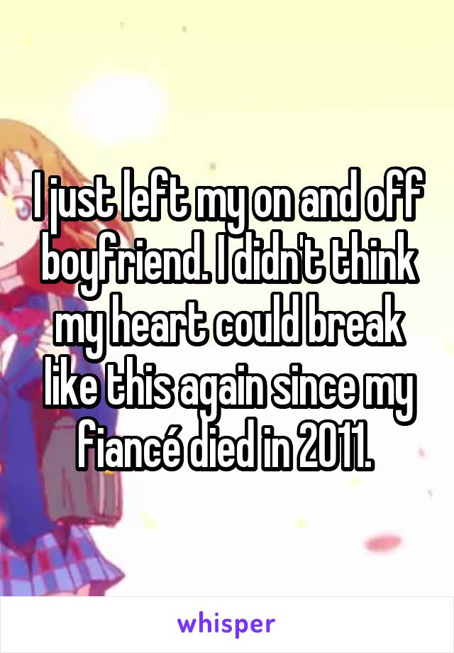 I just left my on and off boyfriend. I didn't think my heart could break like this again since my fiancé died in 2011.