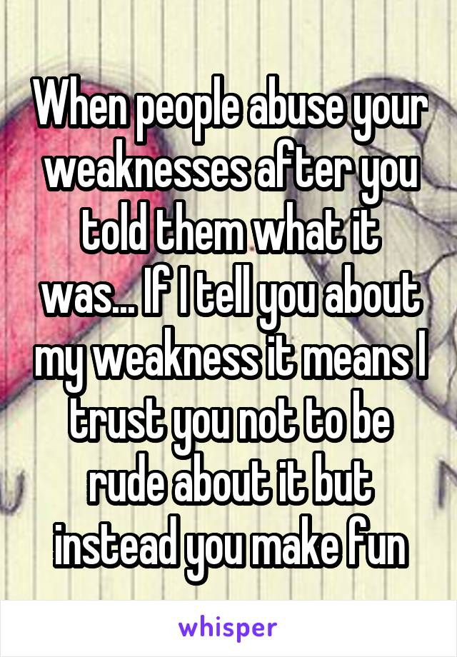When people abuse your weaknesses after you told them what it was... If I tell you about my weakness it means I trust you not to be rude about it but instead you make fun