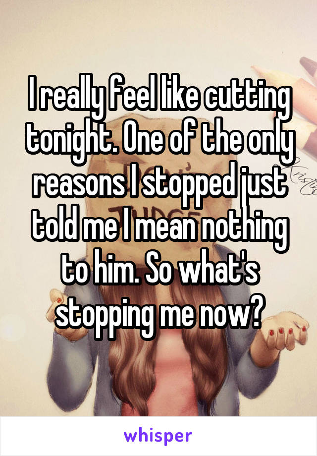 I really feel like cutting tonight. One of the only reasons I stopped just told me I mean nothing to him. So what's stopping me now?