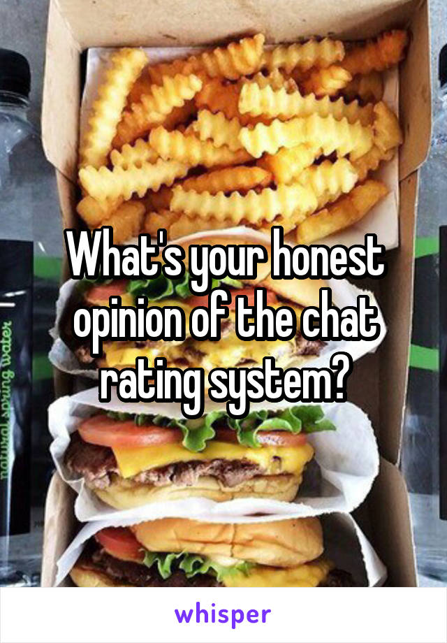 What's your honest opinion of the chat rating system?