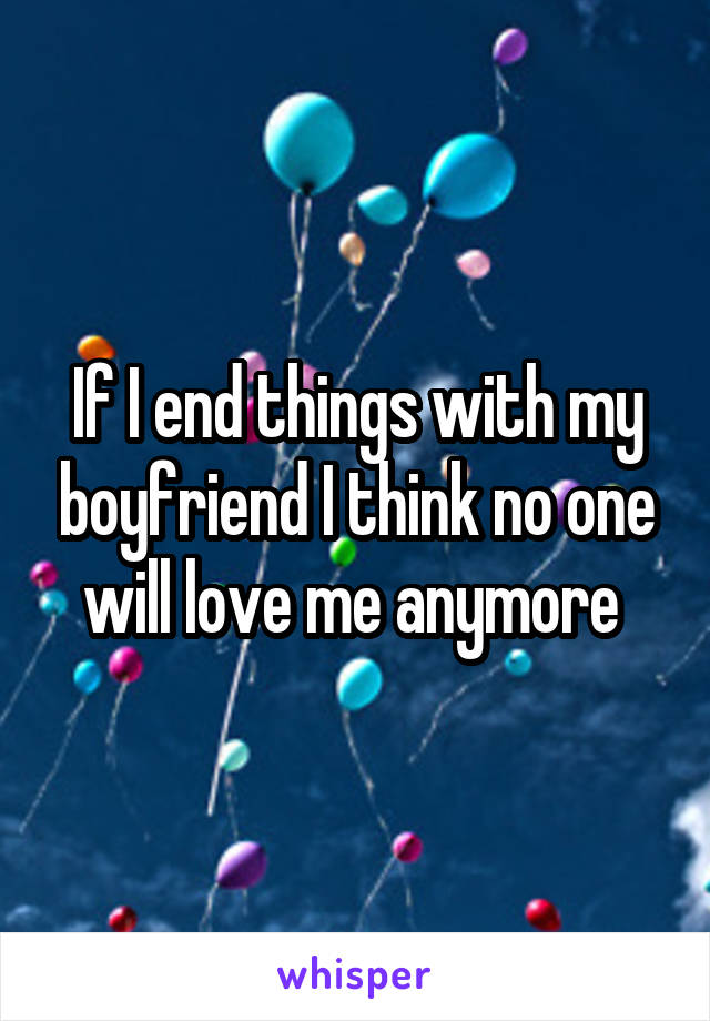 If I end things with my boyfriend I think no one will love me anymore
