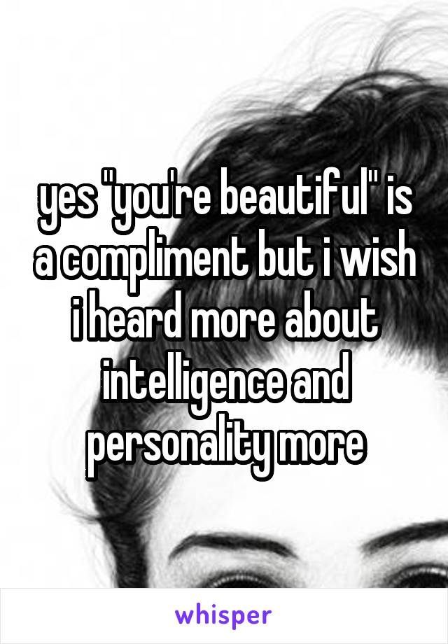 """yes """"you're beautiful"""" is a compliment but i wish i heard more about intelligence and personality more"""