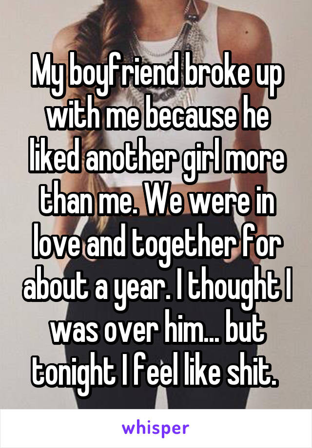 My boyfriend broke up with me because he liked another girl more than me. We were in love and together for about a year. I thought I was over him... but tonight I feel like shit.