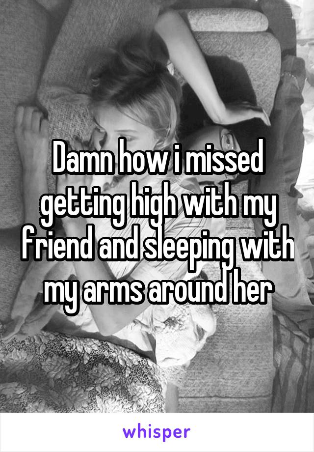 Damn how i missed getting high with my friend and sleeping with my arms around her
