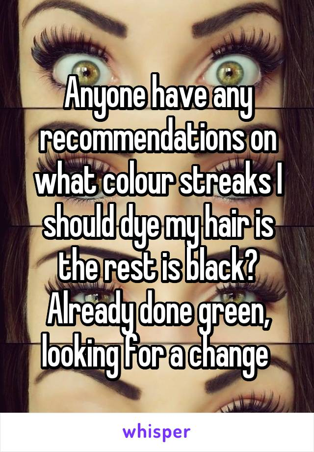 Anyone have any recommendations on what colour streaks I should dye my hair is the rest is black? Already done green, looking for a change