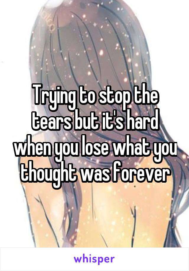 Trying to stop the tears but it's hard when you lose what you thought was forever