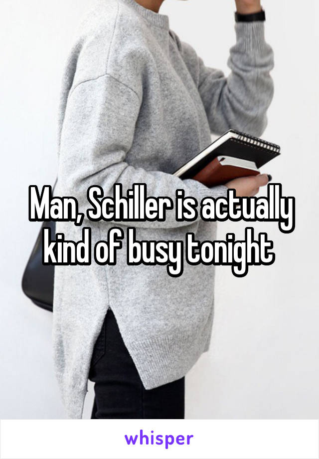 Man, Schiller is actually kind of busy tonight