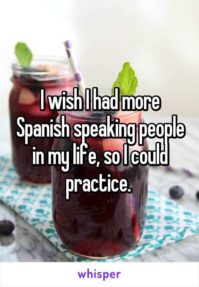 I wish I had more Spanish speaking people in my life, so I could practice.