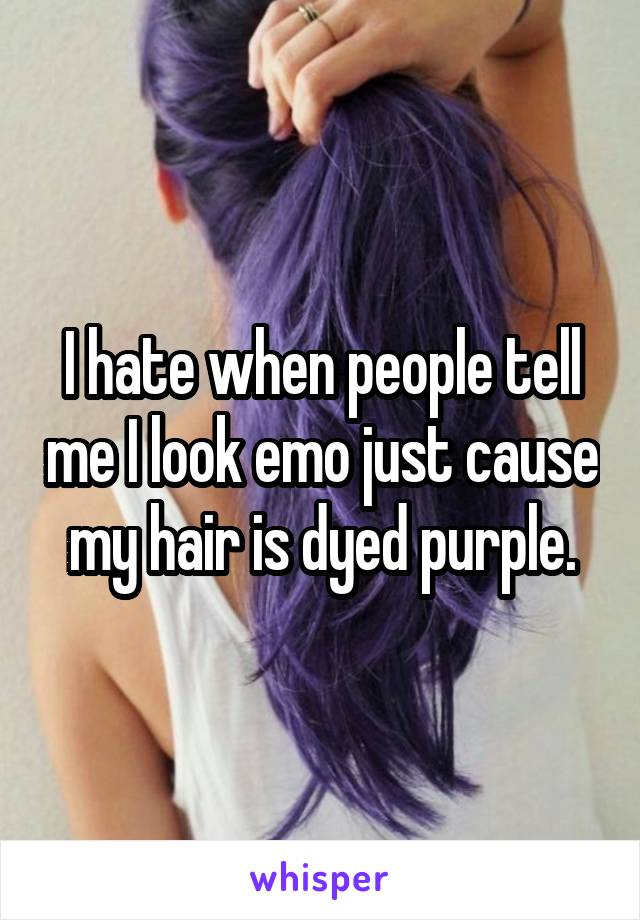 I hate when people tell me I look emo just cause my hair is dyed purple.